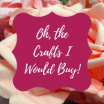 Oh, the Crafts I Would Buy!
